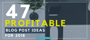 47 Inspiring (& profitable) Blog Post Ideas For 2018