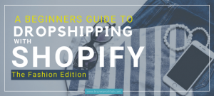 The Beginners Guide To Dropshipping With Shopify: The Fashion Edition
