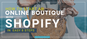 How To Start An Online Boutique With Shopify in 8 Easy Steps