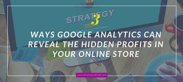 Google Analytics For Beginners: 3 Ways To Reveal The Hidden Profits In Your Online Store
