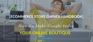 How To Make Google Index My Website: The Ecommerce Store Owner's Mega Guide