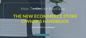 How To Online Boutique: The New Ecommerce Store Owner's HandBook